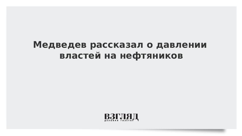 Медведев рассказал о давлении властей на нефтяников