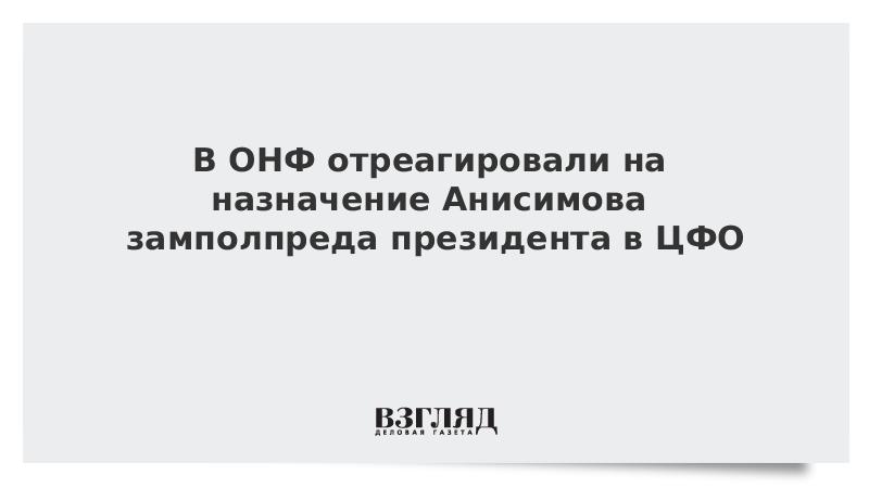 В ОНФ отреагировали на назначение Анисимова замполпреда президента в ЦФО