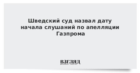 Шведский суд назвал дату начала слушаний по апелляции Газпрома