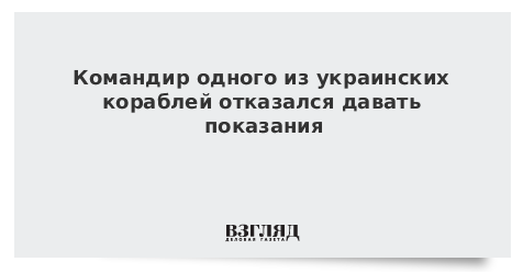 Командир одного из украинских кораблей отказался давать показания