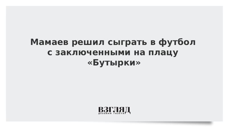 Мамаев решил сыграть в футбол с заключенными на плацу «Бутырки»