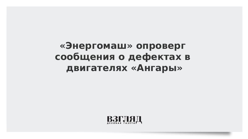 «Энергомаш» опроверг сообщения о дефектах в двигателях «Ангары»