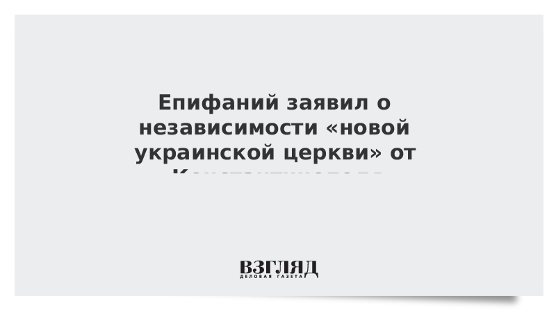 Епифаний заявил о независимости «новой украинской церкви» от Константинополя