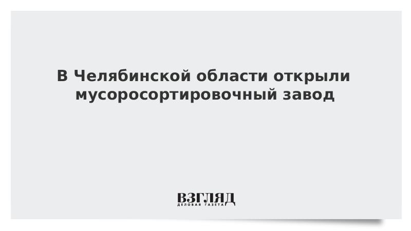 В Челябинской области открыли мусоросортировочный завод