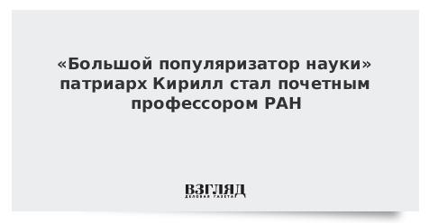 «Большой популяризатор науки» патриарх Кирилл стал почетным профессором РАН