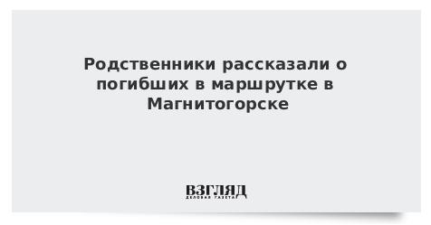Родственники рассказали о погибших в маршрутке в Магнитогорске