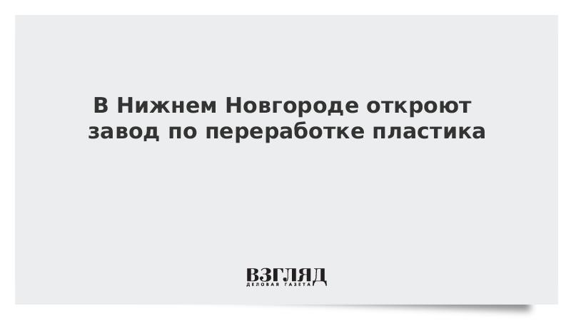 В Нижнем Новгороде откроют завод по переработке пластика