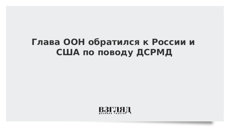 Глава ООН обратился к России и США по поводу ДСРМД