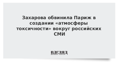 Захарова обвинила Париж в создании «атмосферы токсичности» вокруг российских СМИ