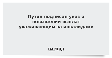 Путин подписал указ о повышении выплат ухаживающим за инвалидами