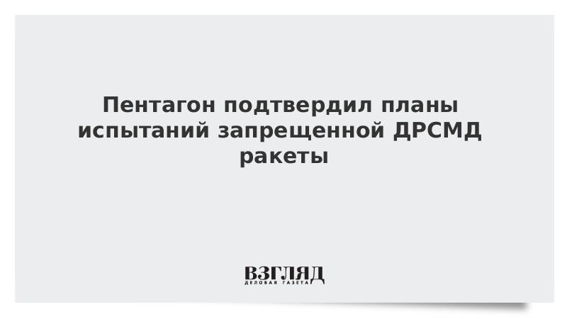 Пентагон подтвердил планы испытаний запрещенной ДРСМД ракеты