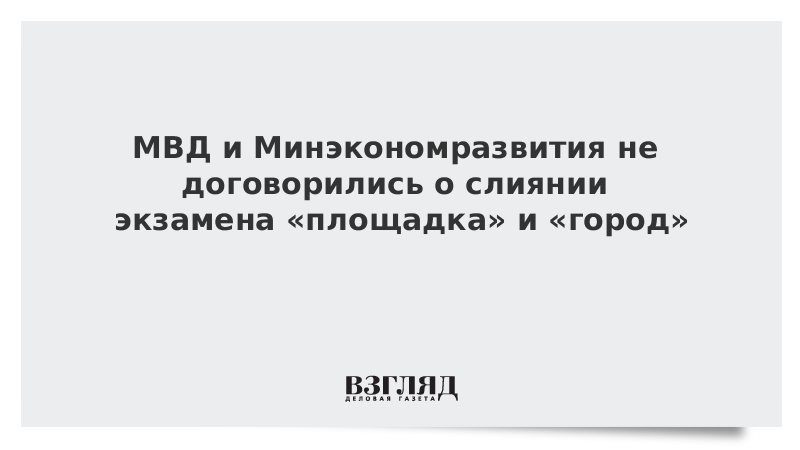МВД и Минэкономразвития не договорились о слиянии экзамена «площадка» и «город»