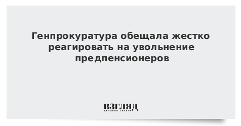 Генпрокуратура обещала жестко реагировать на увольнение предпенсионеров