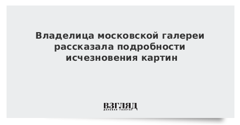 Владелица московской галереи рассказала подробности исчезновения картин