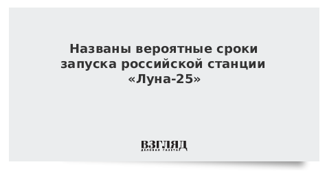 Названы вероятные сроки запуска российской станции «Луна-25»