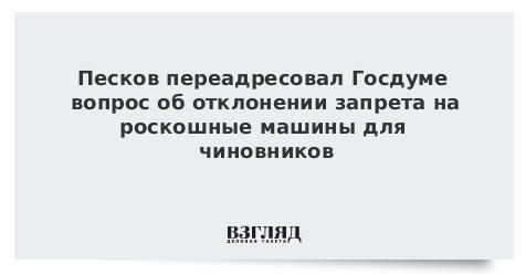 Песков переадресовал Госдуме вопрос об отклонении запрета на роскошные машины для чиновников