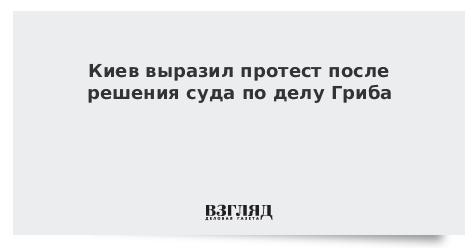 Киев выразил протест после решения суда по делу Гриба