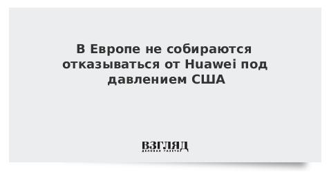 В Европе не собираются отказываться от Huawei под давлением США