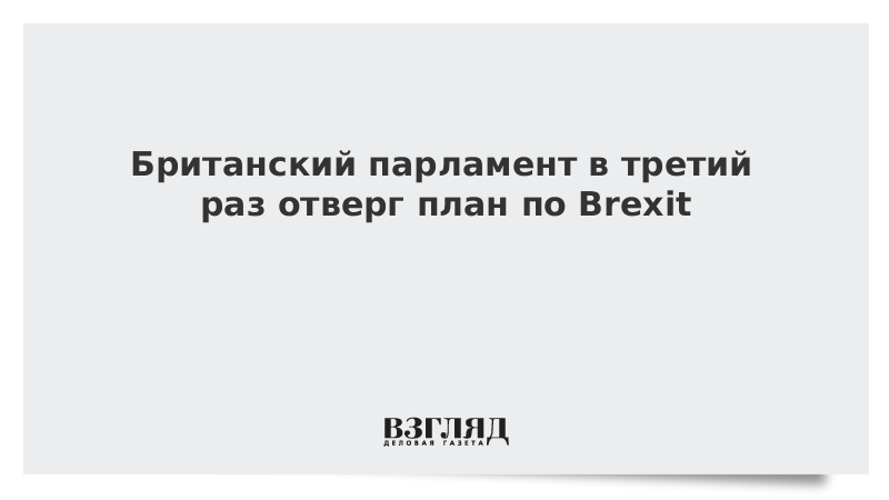Британский парламент в третий раз отверг план по Brexit