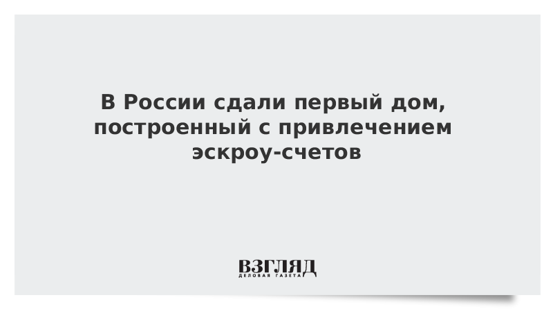 В России сдали первый дом, построенный с привлечением эскроу-счетов