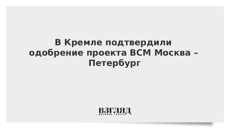 В Кремле подтвердили одобрение проекта ВСМ Москва – Петербург