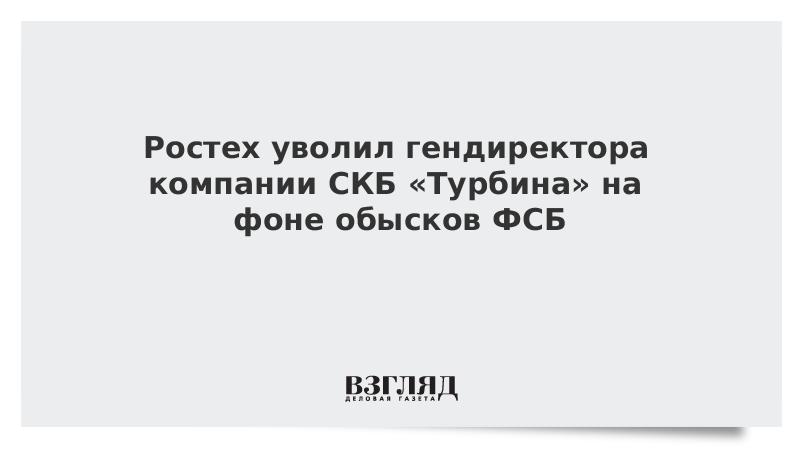 Ростех уволил гендиректора компании СКБ «Турбина» на фоне обысков ФСБ