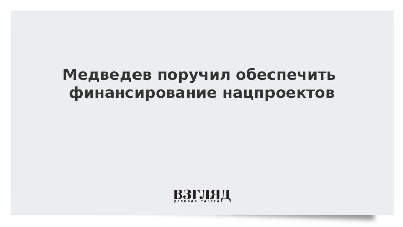Медведев поручил обеспечить финансирование нацпроектов