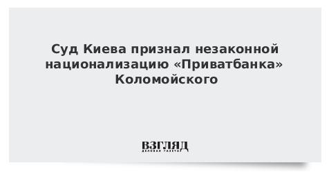 Суд Киева признал незаконной национализацию «Приватбанка» Коломойского