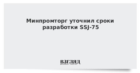 Минпромторг уточнил сроки разработки SSJ-75