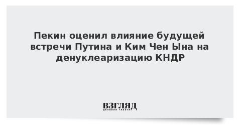 Пекин оценил влияние будущей встречи Путина и Ким Чен Ына на денуклеаризацию КНДР