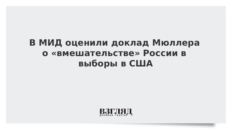 В МИД оценили доклад Мюллера о «вмешательстве» России в выборы в США