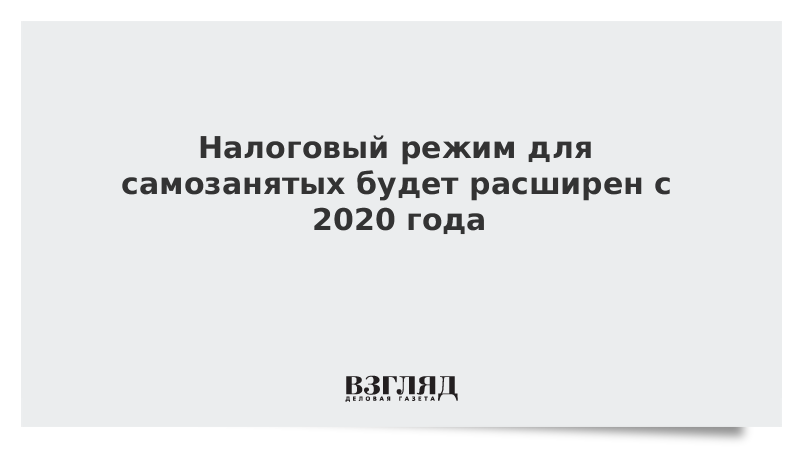 Налоговый режим для самозанятых будет расширен с 2020 года