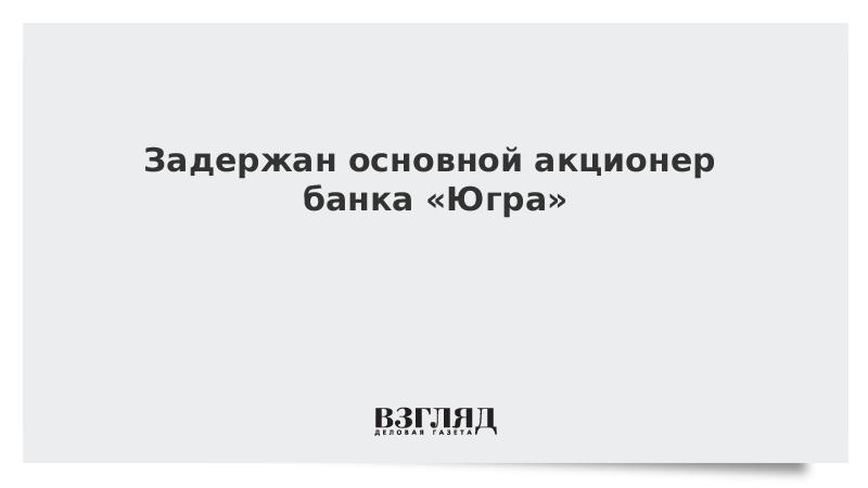 Задержан основной акционер банка «Югра»