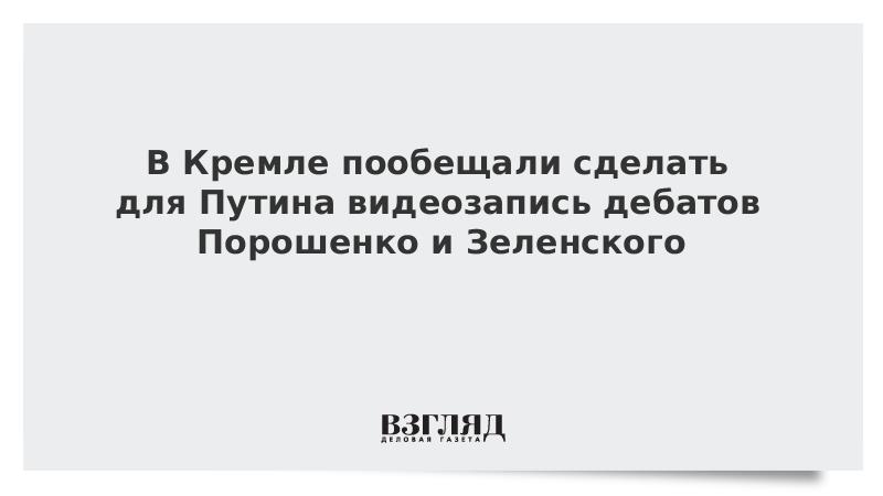 В Кремле пообещали сделать для Путина видеозапись дебатов Порошенко и Зеленского