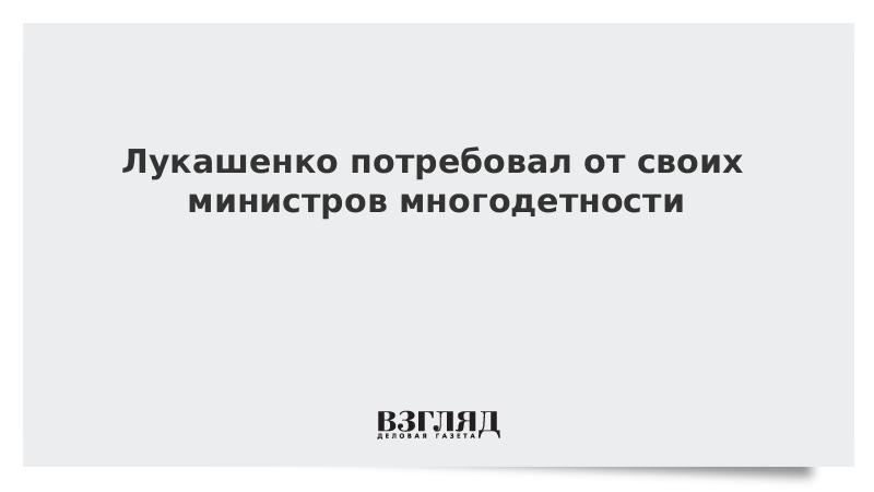 Лукашенко потребовал от своих министров многодетности