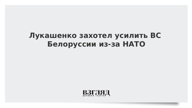Лукашенко захотел усилить ВС Белоруссии из-за НАТО