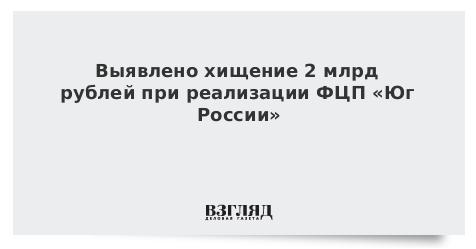 Выявлено хищение 2 млрд рублей при реализации ФЦП «Юг России»