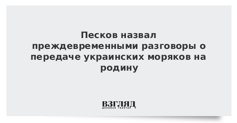 Песков назвал преждевременными разговоры о передаче украинских моряков на родину