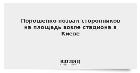 Порошенко позвал сторонников на площадь возле стадиона в Киеве