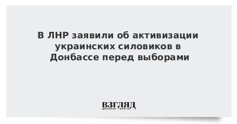 В ЛНР заявили об активизации украинских силовиков в Донбассе перед выборами