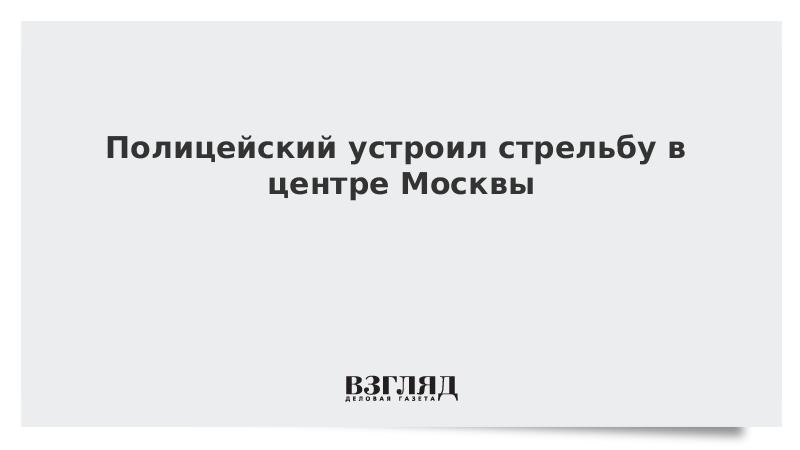 Полицейский устроил стрельбу в центре Москвы