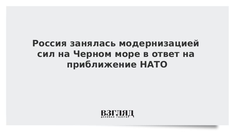 Россия занялась модернизацией сил на Черном море в ответ на приближение НАТО