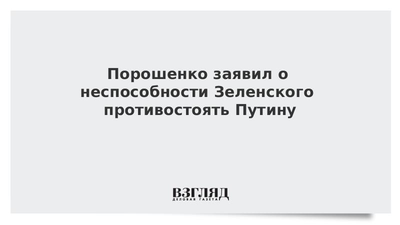Порошенко заявил о неспособности Зеленского противостоять Путину