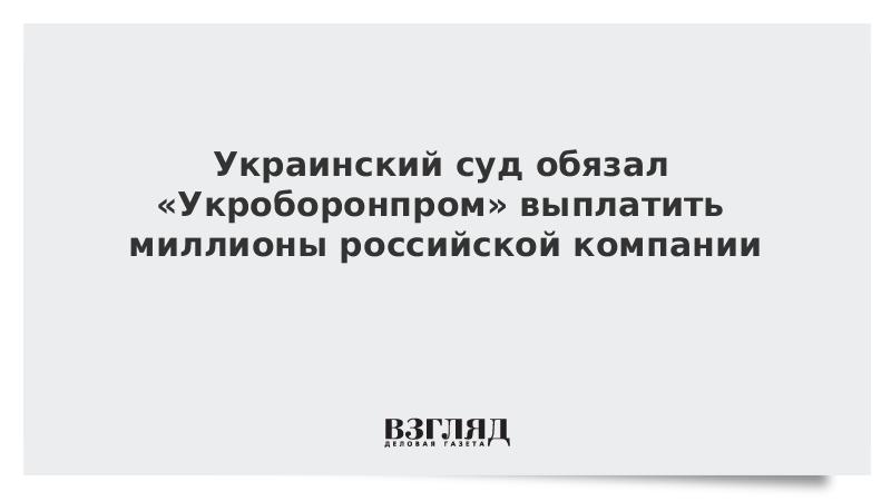 Украинский суд обязал «Укроборонпром» выплатить миллионы российской компании