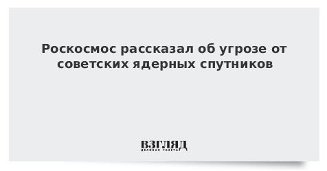 Роскосмос рассказал об угрозе от советских ядерных спутников