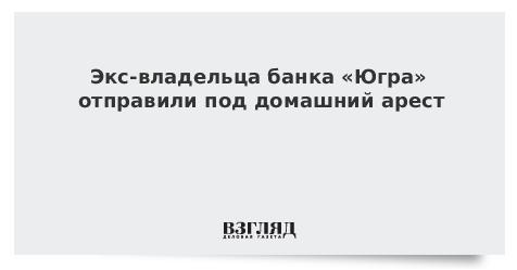 Экс-владельца банка «Югра» отправили под домашний арест