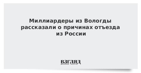 Миллиардеры из Вологды рассказали о причинах отъезда из России