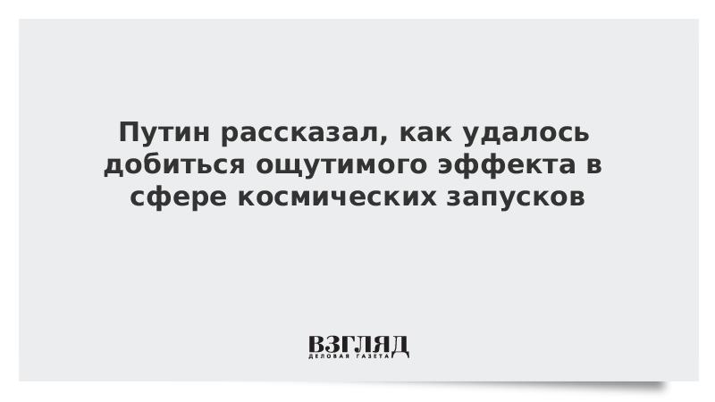 Путин рассказал, как удалось добиться ощутимого эффекта в сфере космических запусков