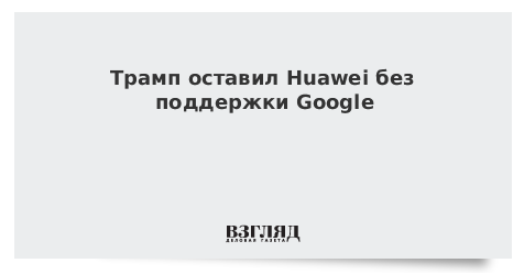 Трамп оставил Huawei без поддержки Google
