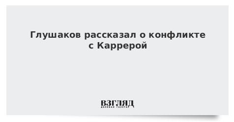 Глушаков рассказал о конфликте с Каррерой